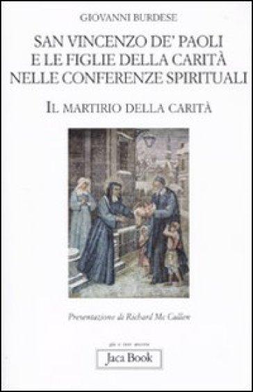 San Vincenzo de' Paoli e le figlie della carità nelle conferenze spirituali. Il martirio della carità - Giovanni Burdese  