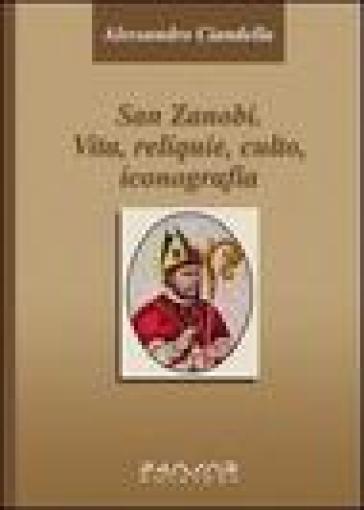 San Zanobi. Vita, religione, culto, iconografia - Alessandro Ciandella  