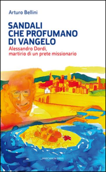 Sandali che profumano di Vangelo. Alessandro Dordi, martirio di un prete missionario - Arturo Bellini | Rochesterscifianimecon.com