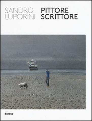Sandro Luporini, pittore scrittore. Catalogo della mostra (Roma, 9 giugno-11 settembre 2016) - P. Daverio |