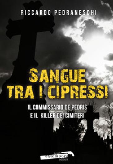 Sangue tra i cipressi. Il commissario De Pedris e il killer dei cimiteri - Riccardo Pedraneschi  