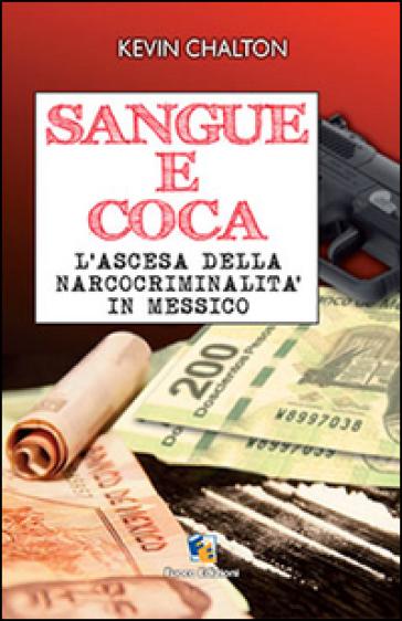 Sangue e coca. L'ascesa della narcocriminalità in Messico - Kevin Chalton  