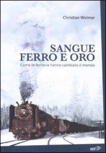 Sangue, ferro e oro. Come le ferrovie hanno cambiato il mondo - Christian Wolmar |