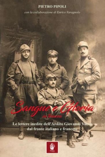 Sangue e gloria in trincea. Le lettere inedite dell'ardito Giovanni Vacca dal fronte italiano e francese - Pietro Pipoli | Kritjur.org