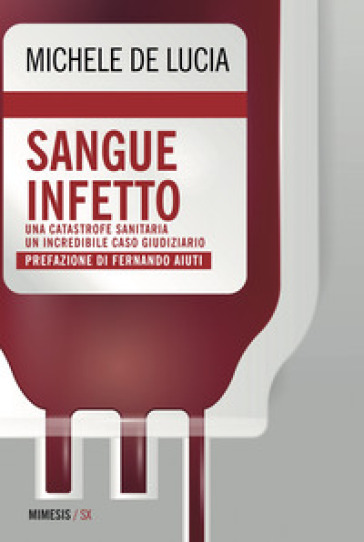 Sangue infetto. Una catastrofe sanitaria, un incredibile caso giudiziario - Michele De Lucia |