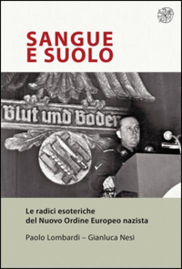 Sangue e suolo. Le radici esoteriche del Nuovo Ordine Europeo nazista - Paolo Lombardi | Thecosgala.com