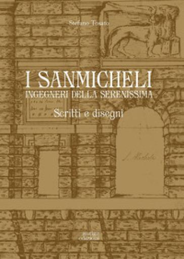 I Sanmicheli ingegneri della Serenissima. Scritti e disegni - Stefano Tosato |