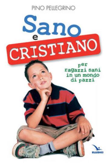 Sano e cristiano. Libretto passaporto per ragazzi sani in un mondo di pazzi - Pino Pellegrino |