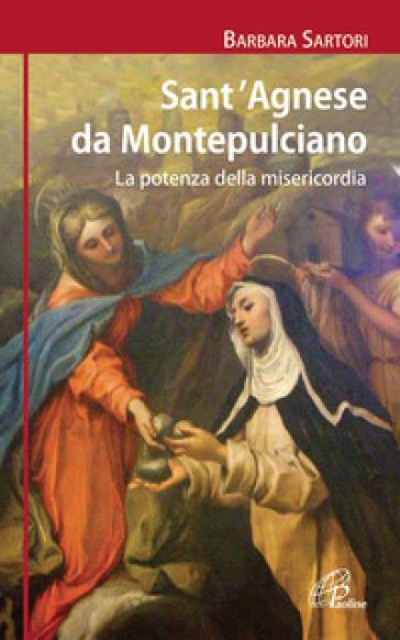 Sant'Agnese da Montepulciano. La potenza della misericordia - Barbara Sartori |
