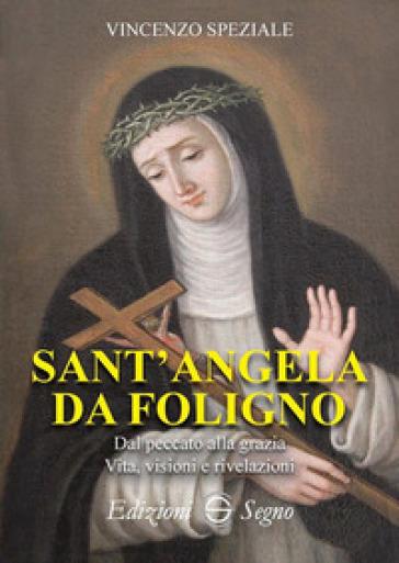 Sant'Angela da Foligno. Dal peccato alla grazia. Vita, visioni e rivelazioni - Vincenzo Speziale |