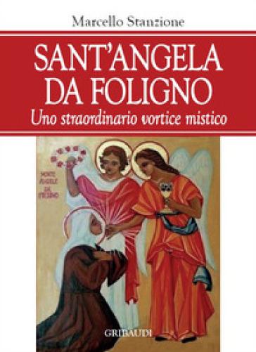Sant'Angela da Foligno. Uno straordinario vortice mistico - Marcello Stanzione |