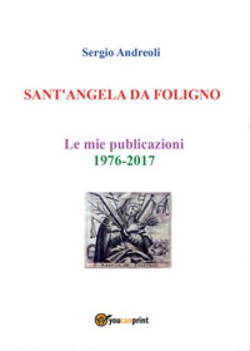 Sant'Angela da Foligno. Le mie pubblicazioni 1976-2017 - Sergio Andreoli |