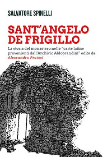 Sant'Angelo de Frigillo. La storia del monastero nelle «carte latine provenienti dall'Archivio Aldobrandini» edite da Alessandro Pratesi - Salvatore Spinelli  