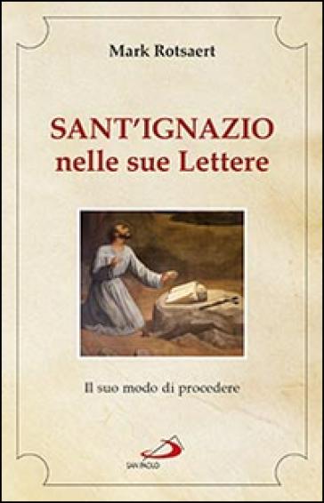 Sant'Ignazio nelle sue lettere. Il suo modo di procedere - Mark Rotsaert |