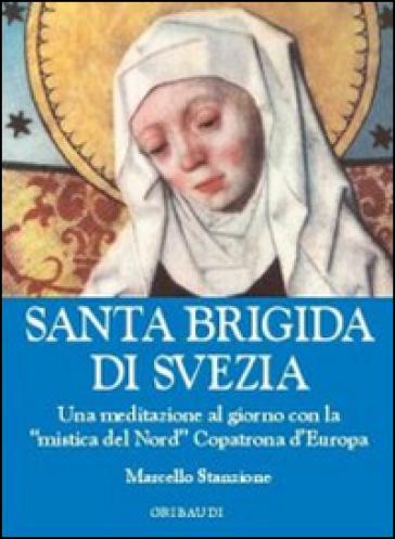 Santa Brigida di Svezia. Una meditazione al giorno con la «mistica del Nord» copatrona d'Europa - Marcello Stanzione |