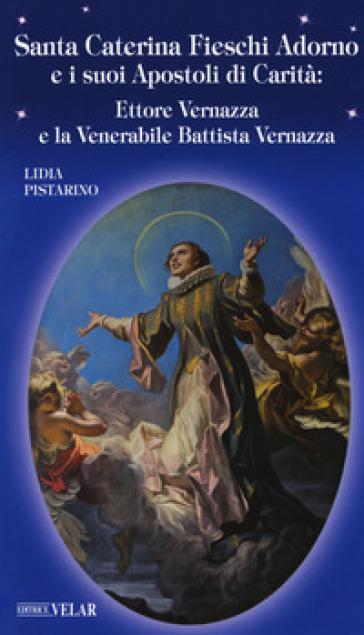 Santa Caterina Fieschi Adorno e i suoi apostoli di carità. Ettore Vernazza e la venerabile Battista Vernazza - Lidia Pistarino |