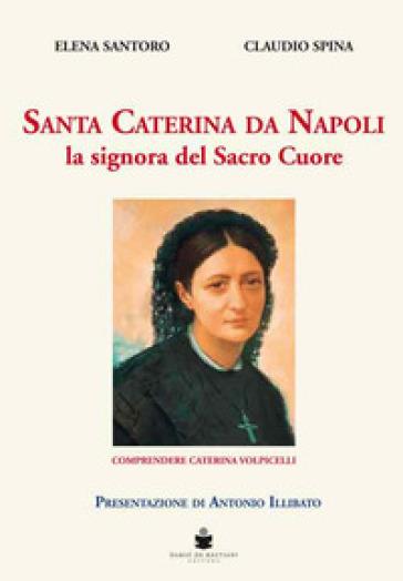 Santa Caterina da Napoli la signora del Sacro Cuore. Comprendere Caterina Volpicelli - Elena Santoro  
