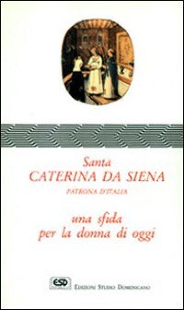 Santa Caterina da Siena. Patrona d'Italia. Una sfida per la donna di oggi