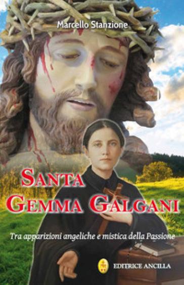 Santa Gemma Galgani. Tra apparizioni angeliche e mistica della passione - Marcello Stanzione  