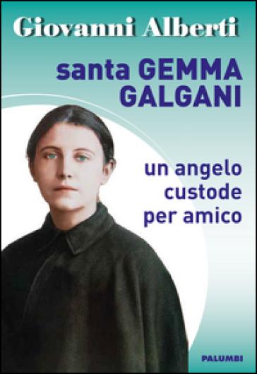 Santa Gemma Galgani. Un angelo custode per amico - Giovanni Alberti  