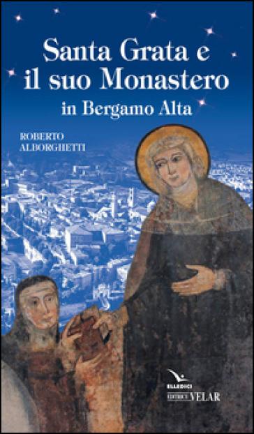 Santa Grata e il suo monastero in Bergamo alta - Roberto Alborghetti |