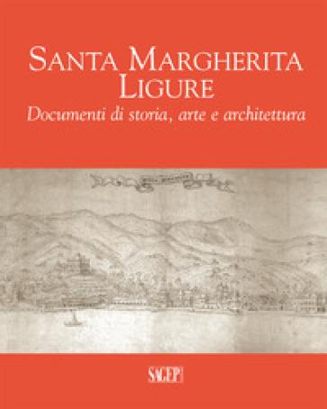 Santa Margherita Ligure. Documenti di storia, arte e architettura - S. Bianchi | Ericsfund.org