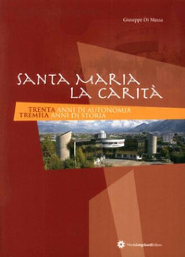 Santa Maria la Carità. 30 anni di autonomia 3000 anni di storia - Giuseppe Di Massa |