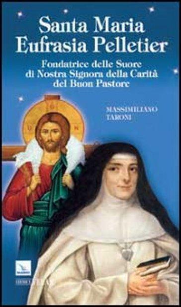 Santa Maria Eufrasia Pelletier. Fondatrice delle Suore di Nostra Signora della Carità del Buon Pastore - Massimiliano Taroni |