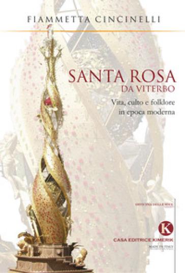 Santa Rosa da Viterbo. Vita, culto e folklore in epoca moderna - Fiammetta Cincinelli |