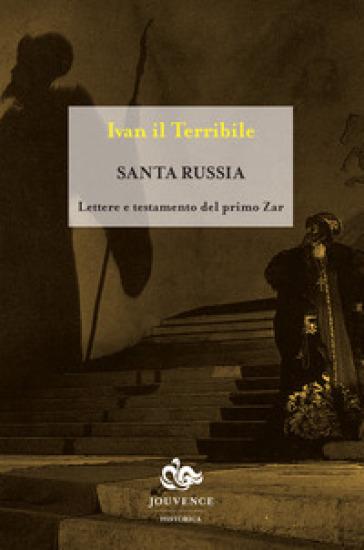 Santa Russia. Lettere e testamento del primo zar - Ivan il Terribile |