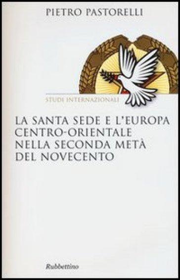 La Santa Sede e l'Europa centro-orientale nella seconda meta del Novecento - Pietro Pastorelli |