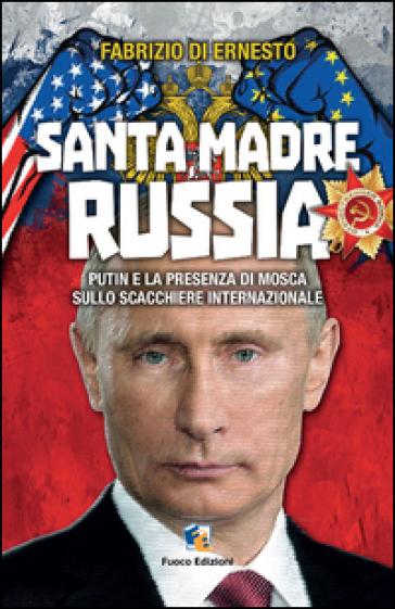 Santa madre Russia. Putin e la presenza di Mosca sullo scacchiere - Fabrizio Di Ernesto  