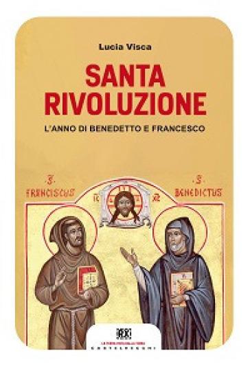 Santa rivoluzione. L'anno di Benedetto e Francesco - Lucia Visca  