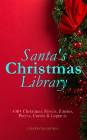 Santa s Christmas Library: 400+ Christmas Novels, Stories, Poems, Carols & Legends (Illustrated Edition)