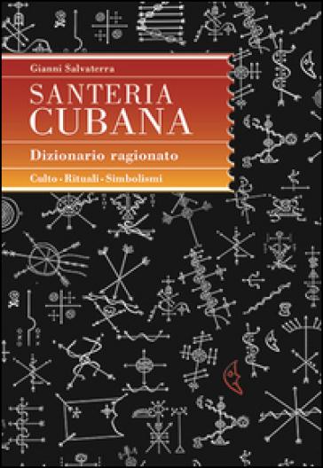 Santeria cubana. Dizionario ragionato - Gianni Salvaterra |
