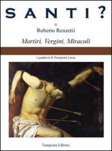 Santi? Martiri, vergini, miracoli - Roberto Renzetti |