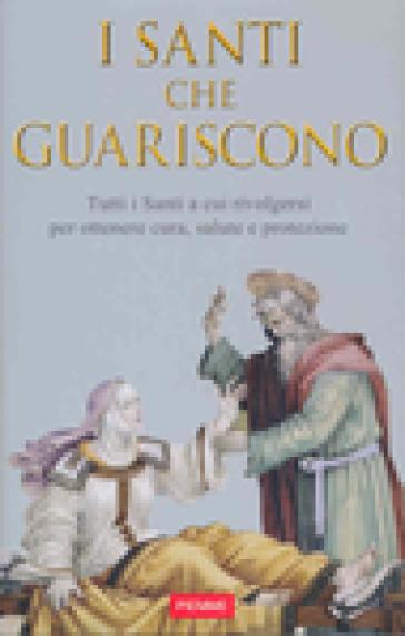 Santi che guariscono. Tutti i santi a cui rivolgersi per ottenere cura, salute e protezione - Paolo Baldani |