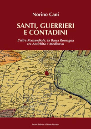Santi, guerrieri e condadini. L'altra Romandìola: la Bassa Romagna tra antichità e medioevo - Norino Cani |