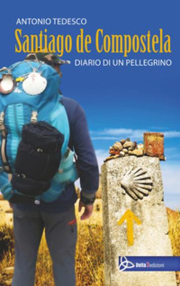 Santiago de compostela. Diario di un pellegrino - Antonio Tedesco  