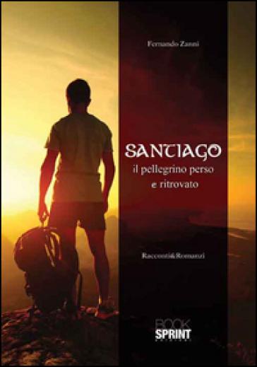 Santiago. Il pellegrino perso e ritrovato - Fernando Zanni |