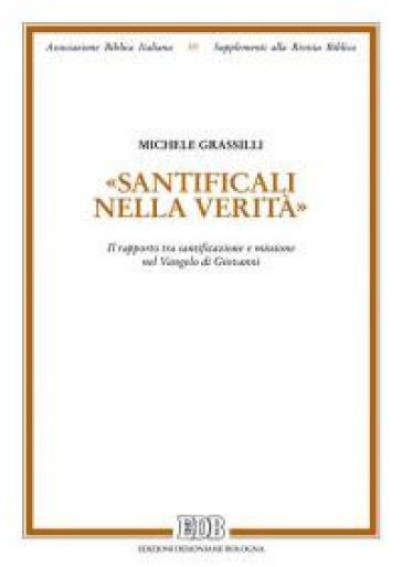 «Santìficali nella verità». Il rapporto tra santificazione e missione nel Vangelo di Giovanni - Michele Grassilli |
