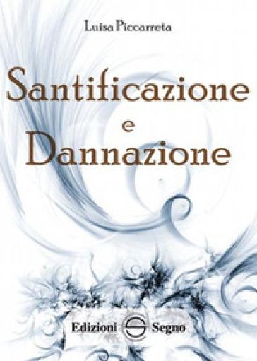 Santificazione e dannazione. Ediz. integrale - Luisa Piccarreta  