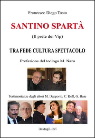 Santino Spartà (Il prete dei Vip). Tra fede cultura spettacolo - Francesco Diego Tosto |