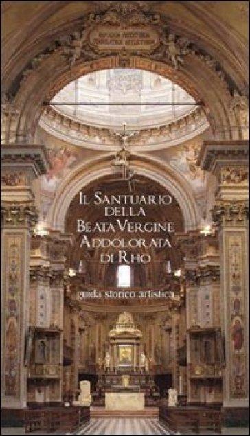 Il Santuario della Beata Vergine Addolorata di Rho. Guida storico artistica - Stefano Lavazza |