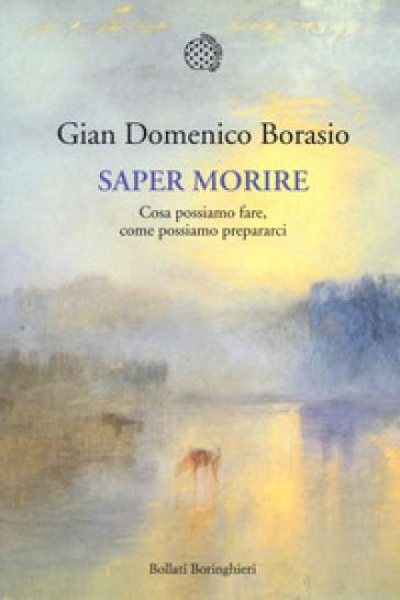 Saper morire. Cosa possiamo fare, come possiamo prepararci - Gian Domenico Borasio | Rochesterscifianimecon.com