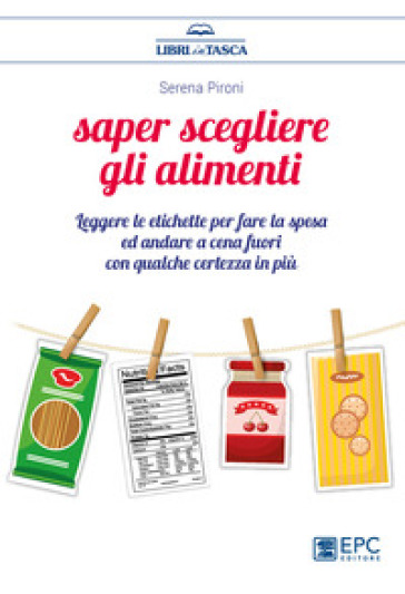 Saper scegliere gli alimenti. Leggere le etichette per fare la spesa ed andare a cena fuori con qualche certezza in più - Serena Pironi |