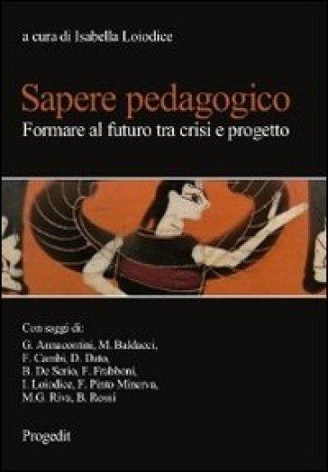 Sapere pedagogico. Formare al futuro tra crisi e progetto - Isabella Loiodice |