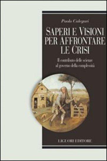 Saperi e visioni per affrontare la crisi. Il contributo delle scienze al governo della complessità - Paolo Calegari  