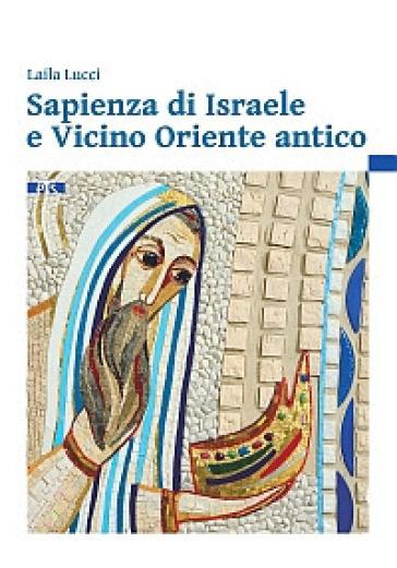 Sapienza di Israele e Vicino Oriente antico. Introduzione alla lettura degli scritti biblici sapienziali - Laila Lucci |