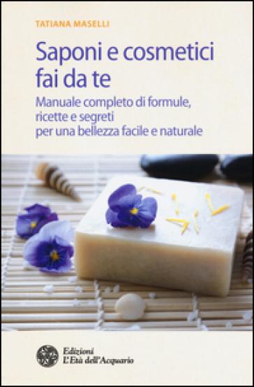 Saponi e cosmetici fai da te. Manuale completo di formule, ricette e segreti per una bellezza facile e naturale - Tatiana Maselli |